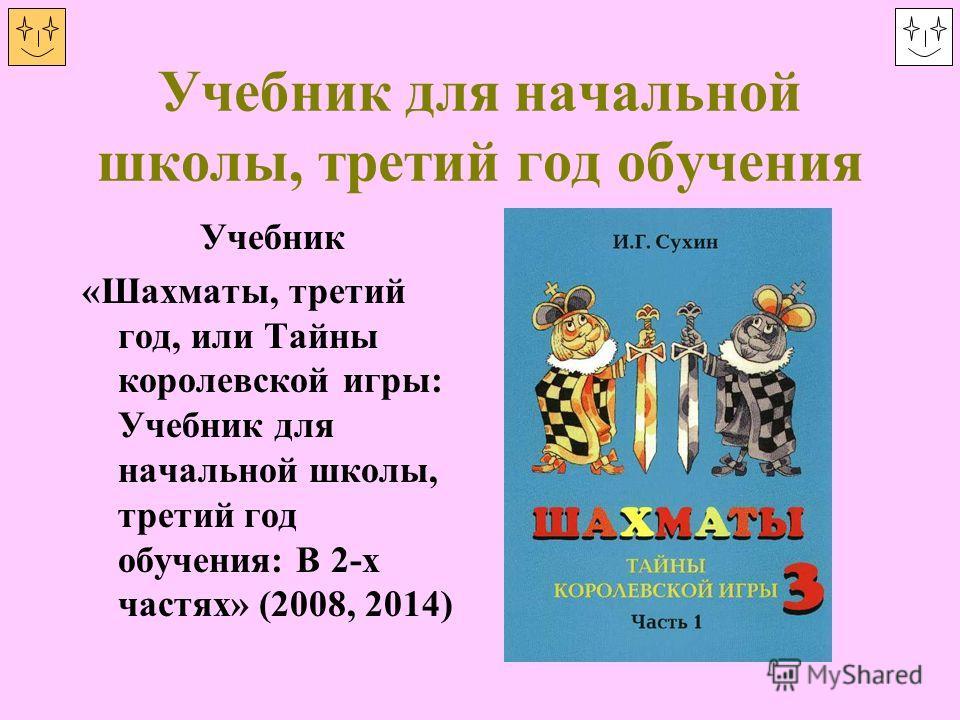 Учебник для начальной школы, третий год обучения Учебник «Шахматы, третий год, или Тайны королевской игры: Учебник для начальной школы, третий год обучения: В 2-х частях» (2008, 2014)