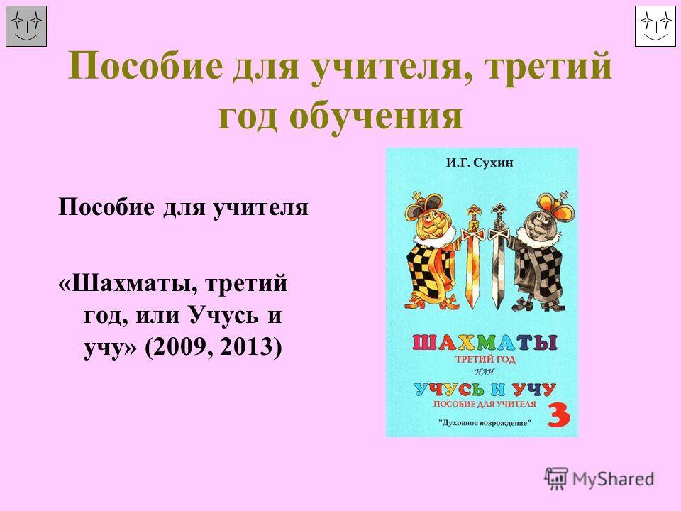 Пособие для учителя, третий год обучения Пособие для учителя «Шахматы, третий год, или Учусь и учу» (2009, 2013)