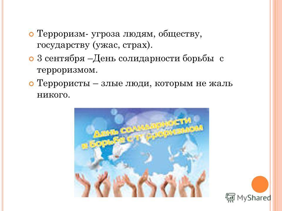 Терроризм- угроза людям, обществу, государству (ужас, страх). 3 сентября –День солидарности борьбы с терроризмом. Террористы – злые люди, которым не жаль никого.