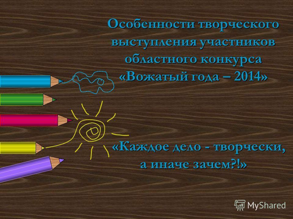 Особенности творческого выступления участников областного конкурса «Вожатый года – 2014» «Каждое дело - творчески, а иначе зачем?!»