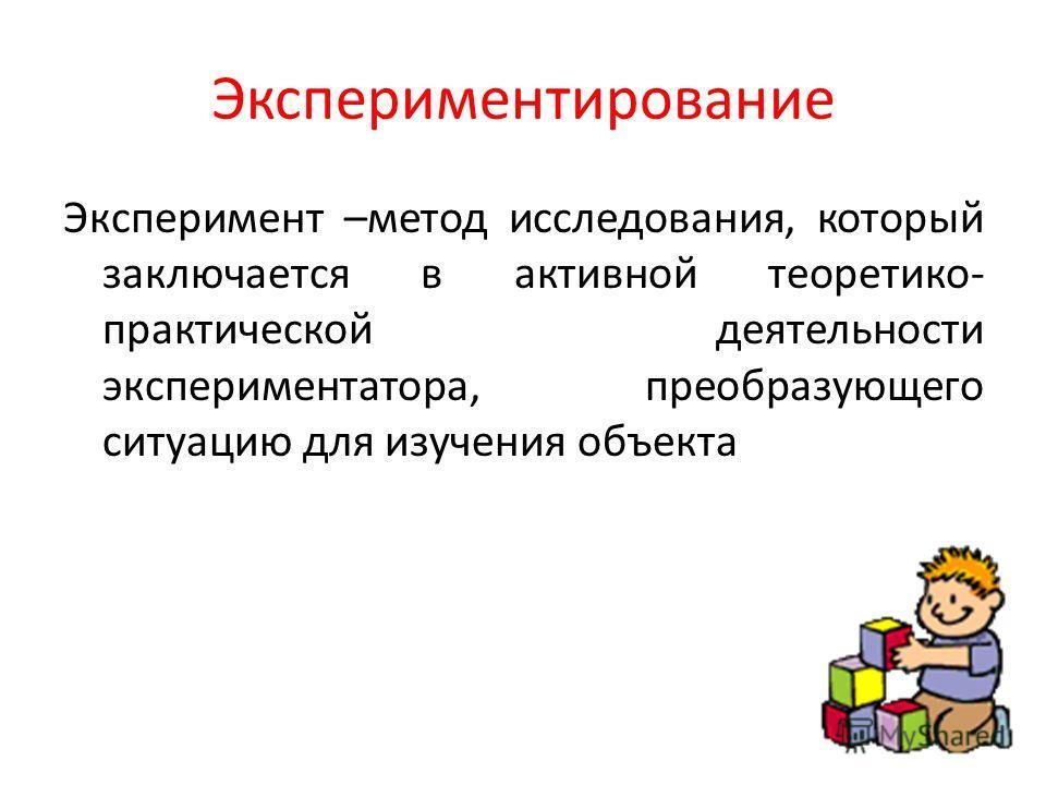Экспериментирование Эксперимент –метод исследования, который заключается в активной теоретико- практической деятельности экспериментатора, преобразующего ситуацию для изучения объекта