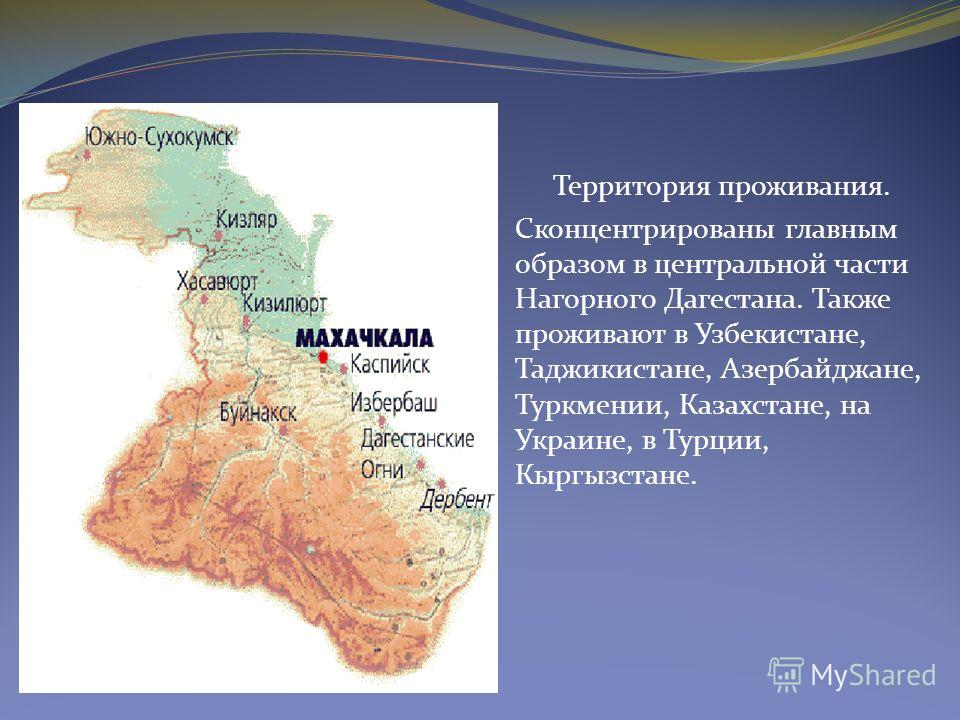 Территория проживания. Сконцентрированы главным образом в центральной части Нагорного Дагестана. Также проживают в Узбекистане, Таджикистане, Азербайджане, Туркмении, Казахстане, на Украине, в Турции, Кыргызстане.