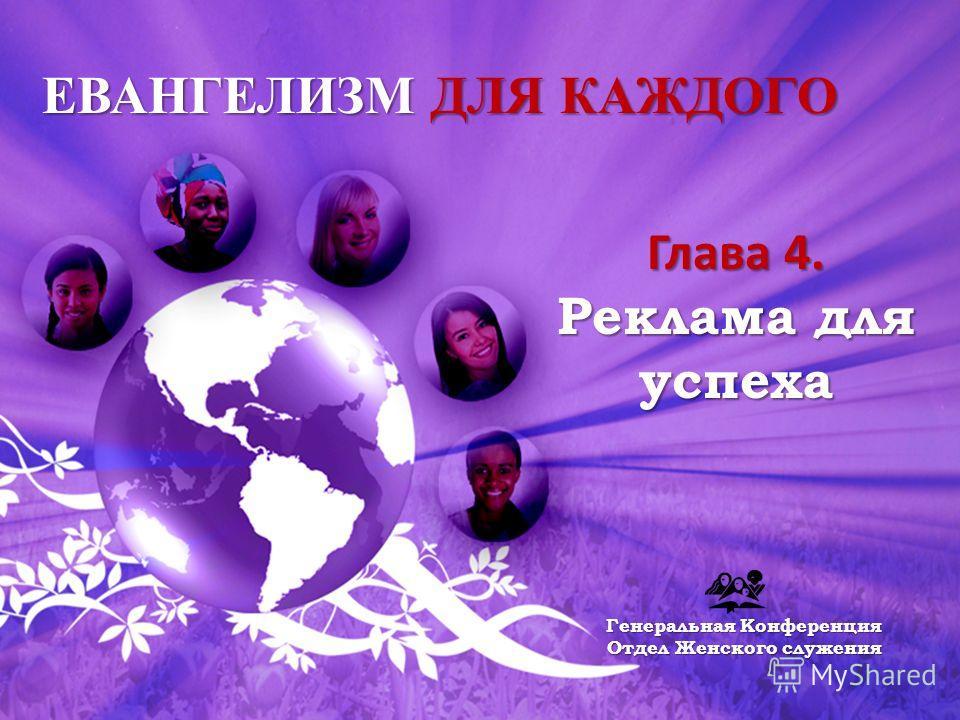 ЕВАНГЕЛИЗМ ДЛЯ КАЖДОГО Глава 4. Реклама для успеха Генеральная Конференция Отдел Женского служения