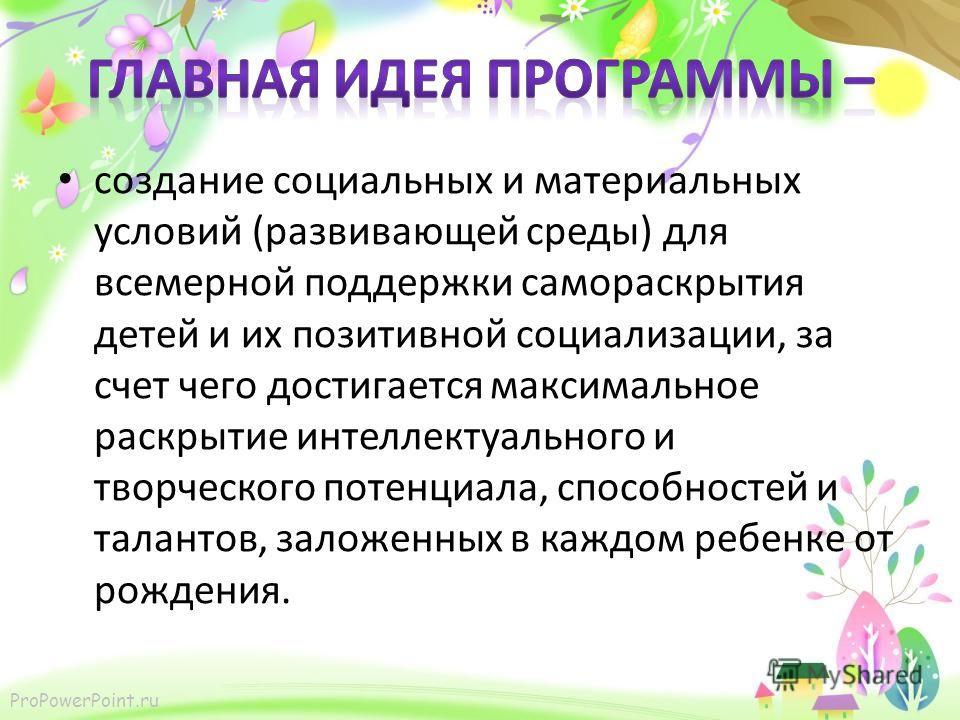 ProPowerPoint.ru создание социальных и материальных условий (развивающей среды) для всемерной поддержки самораскрытия детей и их позитивной социализации, за счет чего достигается максимальное раскрытие интеллектуального и творческого потенциала, спос