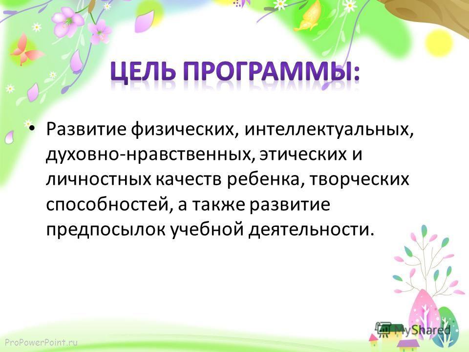 ProPowerPoint.ru Развитие физических, интеллектуальных, духовно-нравственных, этических и личностных качеств ребенка, творческих способностей, а также развитие предпосылок учебной деятельности.