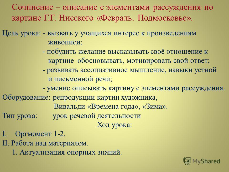Сочинение – описание с элементами рассуждения по картине Г.Г. Нисского «Февраль. Подмосковье». Цель урока: - вызвать у учащихся интерес к произведениям живописи; - побудить желание высказывать своё отношение к картине обосновывать, мотивировать свой