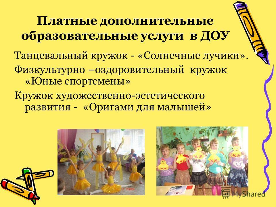 Платные дополнительные образовательные услуги в ДОУ Танцевальный кружок - «Солнечные лучики». Физкультурно –оздоровительный кружок «Юные спортсмены» Кружок художественно-эстетического развития - «Оригами для малышей»