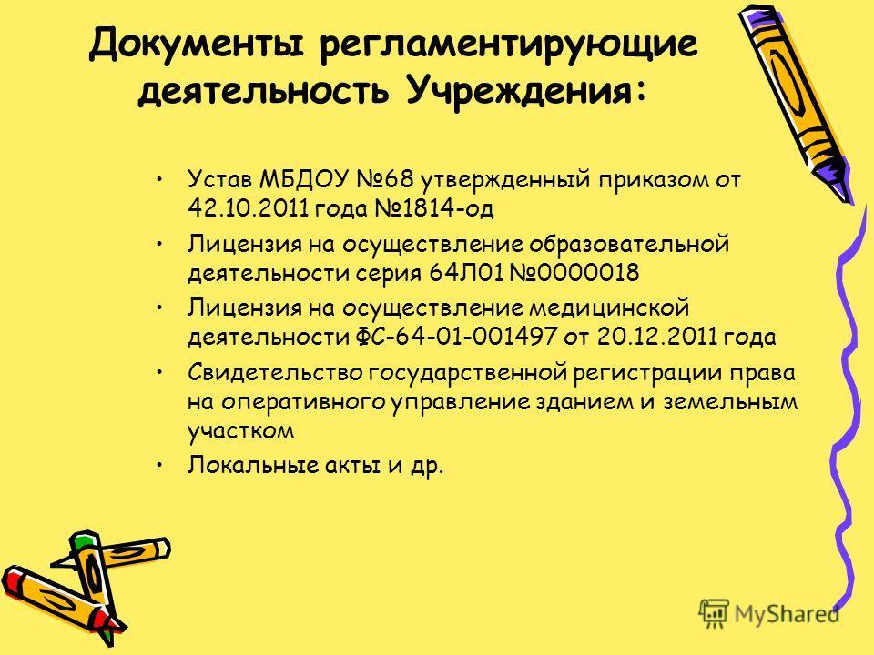 Документы регламентирующие деятельность Учреждения: Устав МБДОУ 68 утвержденный приказом от 42.10.2011 года 1814-од Лицензия на осуществление образовательной деятельности серия 64Л01 0000018 Лицензия на осуществление медицинской деятельности ФС-64-01