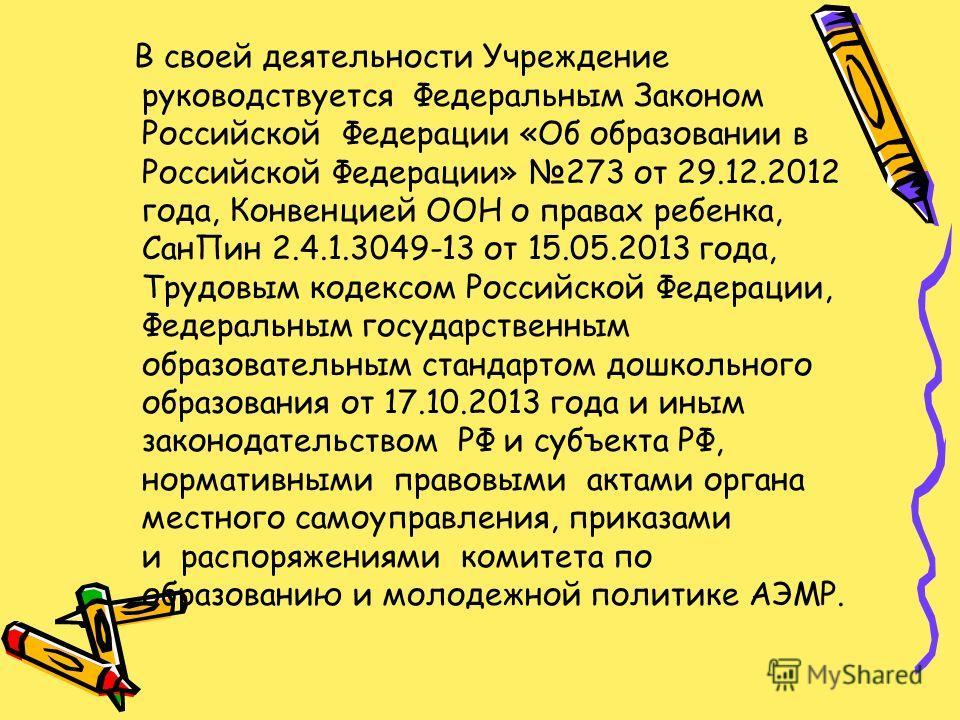 В своей деятельности Учреждение руководствуется Федеральным Законом Российской Федерации «Об образовании в Российской Федерации» 273 от 29.12.2012 года, Конвенцией ООН о правах ребенка, Сан Пин 2.4.1.3049-13 от 15.05.2013 года, Трудовым кодексом Росс