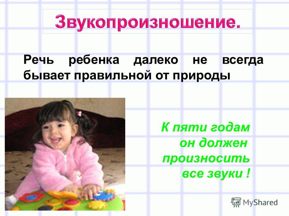 Речь ребенка далеко не всегда бывает правильной от природы К пяти годам он должен произносить все звуки !