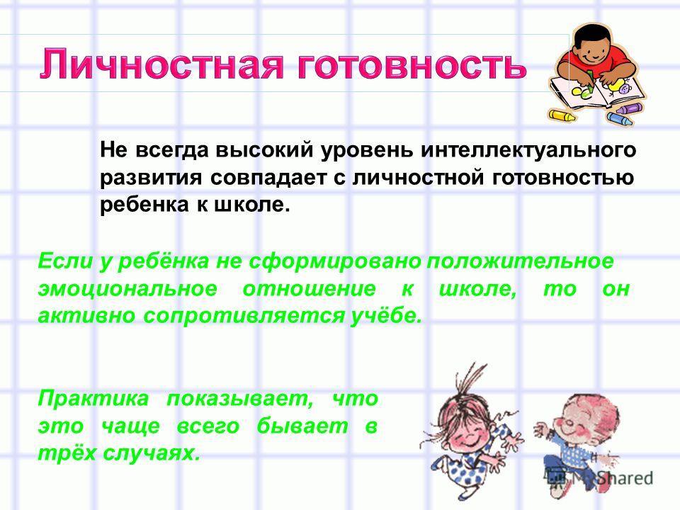 Не всегда высокий уровень интеллектуального развития совпадает с личностной готовностью ребенка к школе. Практика показывает, что это чаще всего бывает в трёх случаях. Если у ребёнка не сформировано положительное эмоциональное отношение к школе, то о