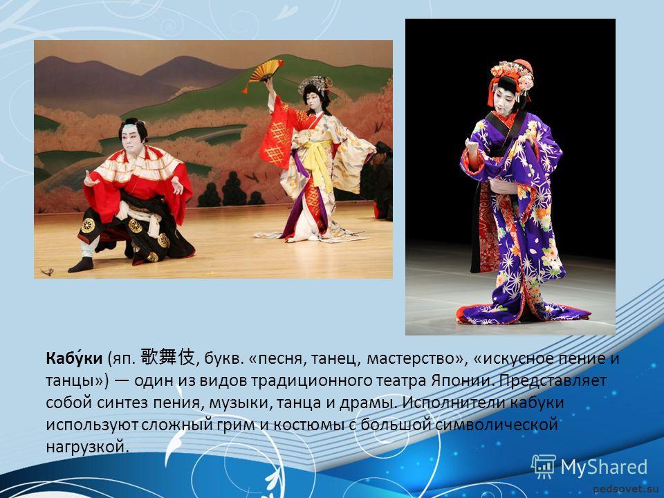 Кабу́ки (яп., букв. «песня, танец, мастерство», «искусное пение и танцы») один из видов традиционного театра Японии. Представляет собой синтез пения, музыки, танца и драмы. Исполнители кабуки используют сложный грим и костюмы с большой символической
