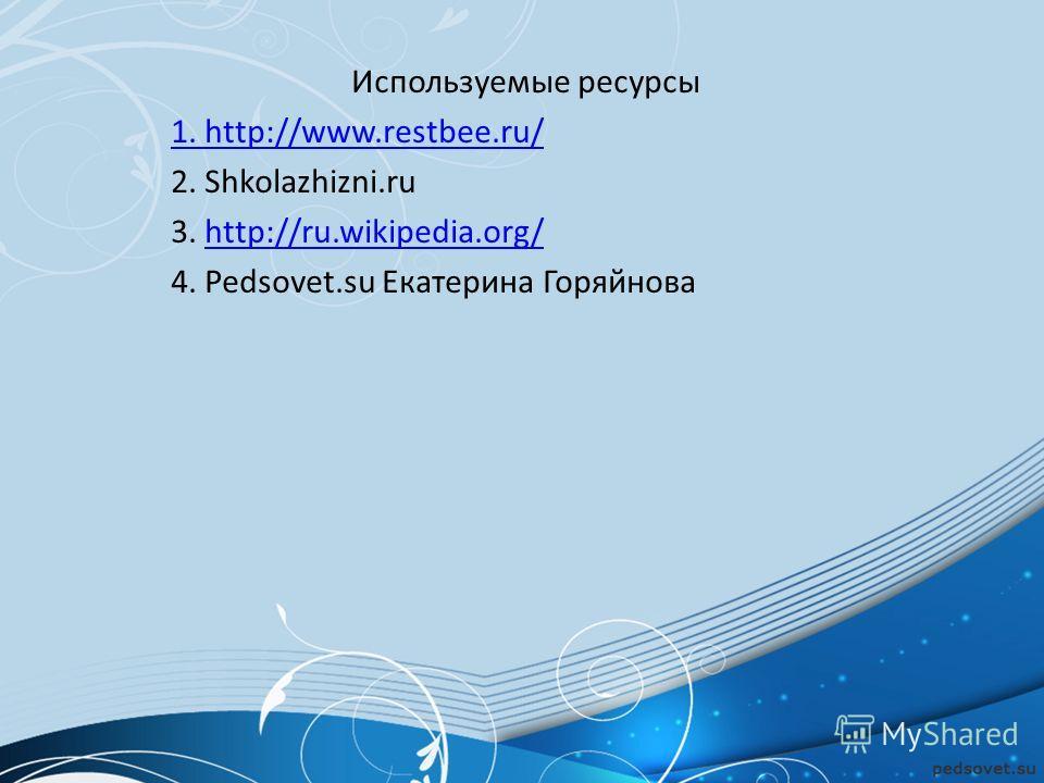 Используемые ресурсы 1. http://www.restbee.ru/ 2. Shkolazhizni.ru 3. http://ru.wikipedia.org/http://ru.wikipedia.org/ 4. Pedsovet.su Екатерина Горяйнова