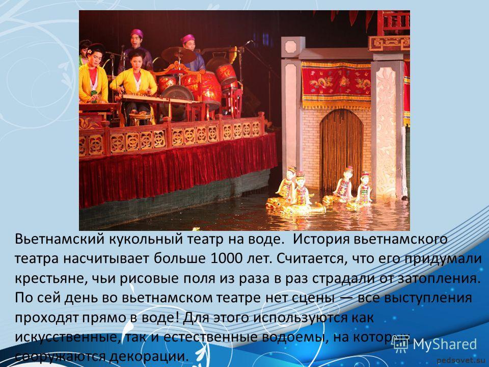 Вьетнамский кукольный театр на воде. История вьетнамского театра насчитывает больше 1000 лет. Считается, что его придумали крестьяне, чьи рисовые поля из раза в раз страдали от затопления. По сей день во вьетнамском театре нет сцены все выступления п