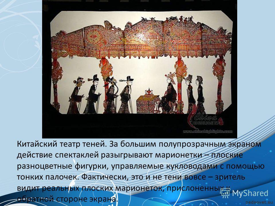 Китайский театр теней. За большим полупрозрачным экраном действие спектаклей разыгрывают марионетки – плоские разноцветные фигурки, управляемые кукловодами с помощью тонких палочек. Фактически, это и не тени вовсе – зритель видит реальных плоских мар