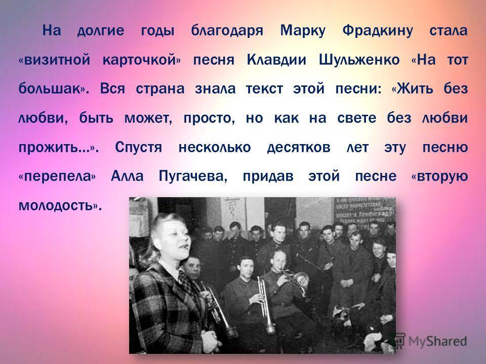 На долгие годы благодаря Марку Фрадкину стала «визитной карточкой» песня Клавдии Шульженко «На тот большак». Вся страна знала текст этой песни: «Жить без любви, быть может, просто, но как на свете без любви прожить…». Спустя несколько десятков лет эт