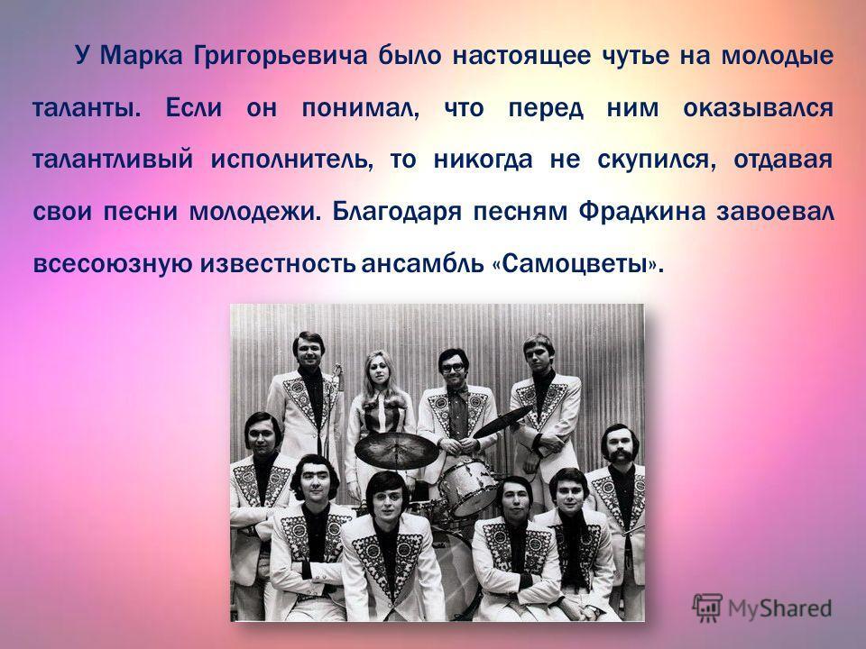 У Марка Григорьевича было настоящее чутье на молодые таланты. Если он понимал, что перед ним оказывался талантливый исполнитель, то никогда не скупился, отдавая свзои песни молодежи. Благодаря песням Фрадкина завоевал всесоюзную известность ансамбль