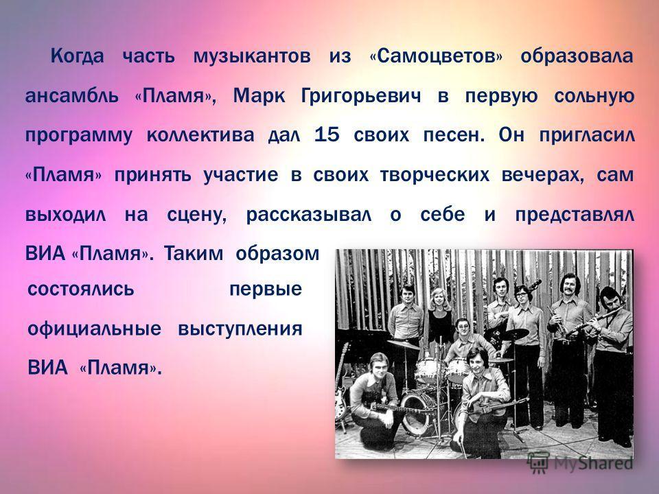 Когда часть музыкантов из «Самоцветов» образовала ансамбль «Пламя», Марк Григорьевич в первую сольную программу коллектива дал 15 свзоих песен. Он пригласил «Пламя» принять участие в свзоих творческих вечерах, сам выходил на сцену, рассказывал о себе