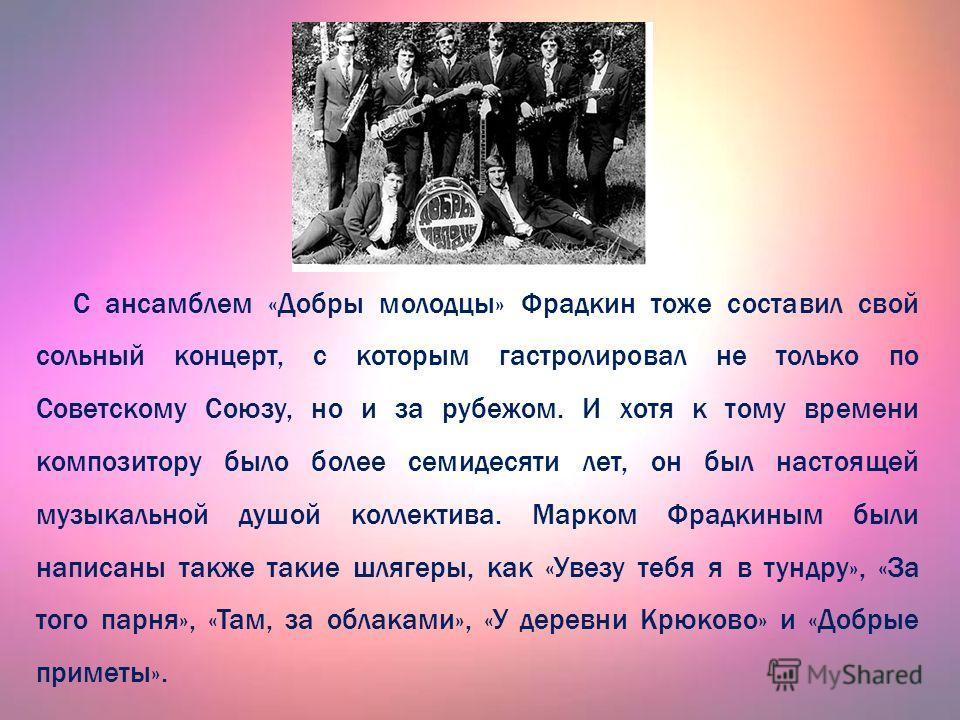 С ансамблем «Добры молодцы» Фрадкин тоже составил свой сольный концерт, с которым гастролировал не только по Советскому Союзу, но и за рубежом. И хотя к тому времени композитору было более семидесяти лет, он был настоящей музыкальной душой коллектива