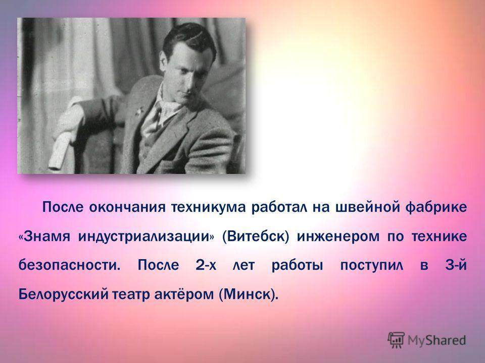 После окончания техникума работал на швейной фабрике «Знамя индустриализации» (Витебск) инженером по технике безопасности. После 2-х лет работы поступил в 3-й Белорусский театр актёром (Минск).