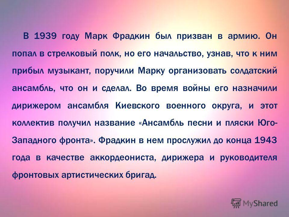 В 1939 году Марк Фрадкин был призван в армию. Он попал в стрелковый полк, но его начальство, узнав, что к ним прибыл музыкант, поручили Марку организовать солдатский ансамбль, что он и сделал. Во время войны его назначили дирижером ансамбля Киевского