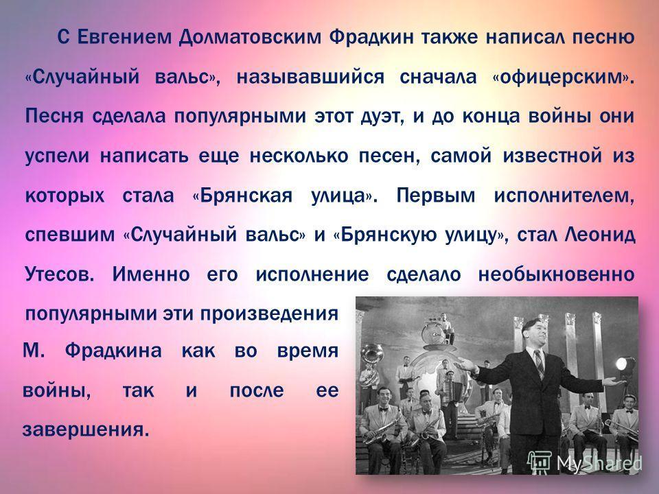 С Евгением Долматовским Фрадкин также написал песню «Случайный вальс», называвшийся сначала «офицерским». Песня сделала популярными этот дуэт, и до конца войны они успели написать еще несколько песен, самой известной из которых стала «Брянская улица»