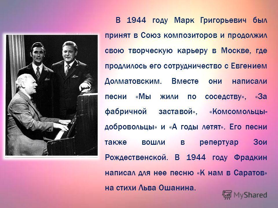 В 1944 году Марк Григорьевич был принят в Союз композиторов и продолжил свою творческую карьеру в Москве, где продлилось его сотрудничество с Евгением Долматовским. Вместе они написали песни «Мы жили по соседству», «За фабричной заставой», «Комсомоль