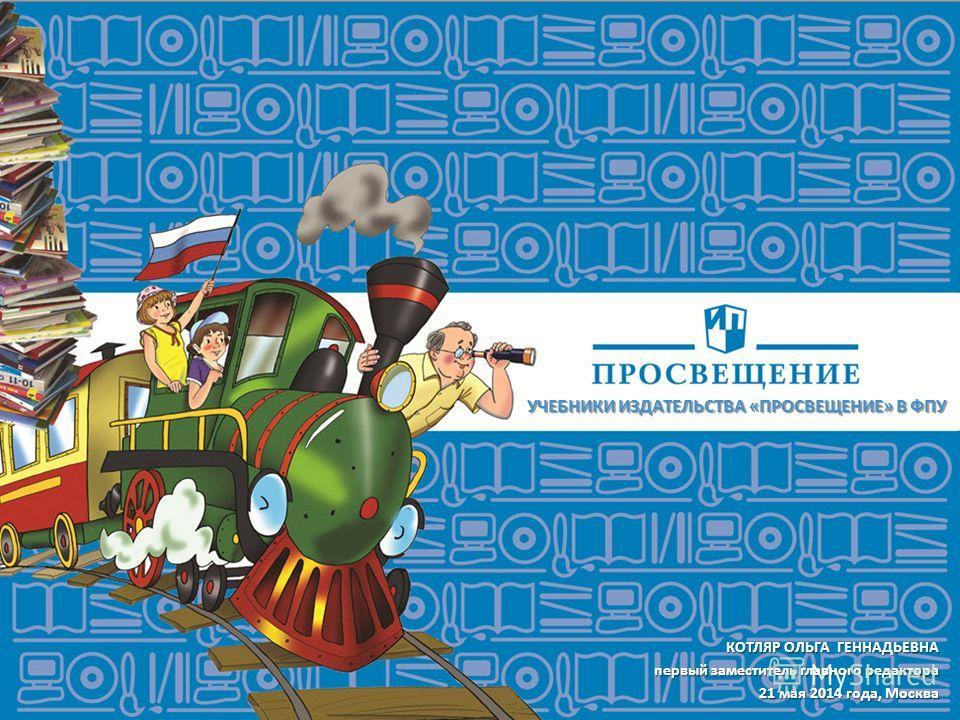 УЧЕБНИКИ ИЗДАТЕЛЬСТВА «ПРОСВЕЩЕНИЕ» В ФПУ КОТЛЯР ОЛЬГА ГЕННАДЬЕВНА первый заместитель главного редактора первый заместитель главного редактора 21 мая 2014 года, Москва
