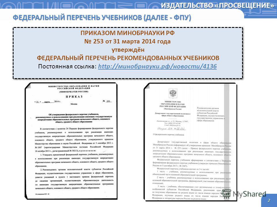 2 ИЗДАТЕЛЬСТВО «ПРОСВЕЩЕНИЕ» ФЕДЕРАЛЬНЫЙ ПЕРЕЧЕНЬ УЧЕБНИКОВ (ДАЛЕЕ - ФПУ) ПРИКАЗОМ МИНОБРНАУКИ РФ 253 от 31 марта 2014 года утверждён ФЕДЕРАЛЬНЫЙ ПЕРЕЧЕНЬ РЕКОМЕНДОВАННЫХ УЧЕБНИКОВ Постоянная ссылка: http://минобрнауки.рф/новости/4136 ПРИКАЗОМ МИНОБР