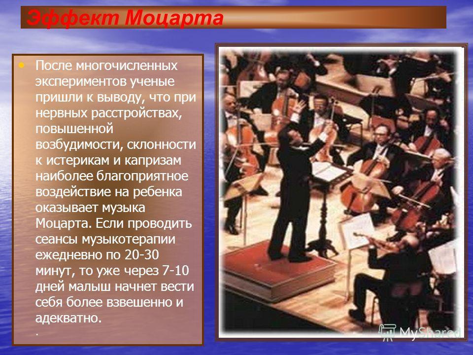 Эффект Моцарта После многочисленных экспериментов ученые пришли к выводу, что при нервных расстройствах, повышенной возбудимости, склонности к истерикам и капризам наиболее благоприятное воздействие на ребенка оказывает музыка Моцарта. Если проводить