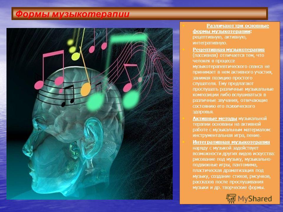 Формы музыкотерапии Различают три основные формы музыкотерапии: рецептивную, активную, интегративную. Рецептивная музыкотерапия (пассивная) отличается тем, что человек в процессе музыка терапевтического сеанса не принимает в нем активного участия, за