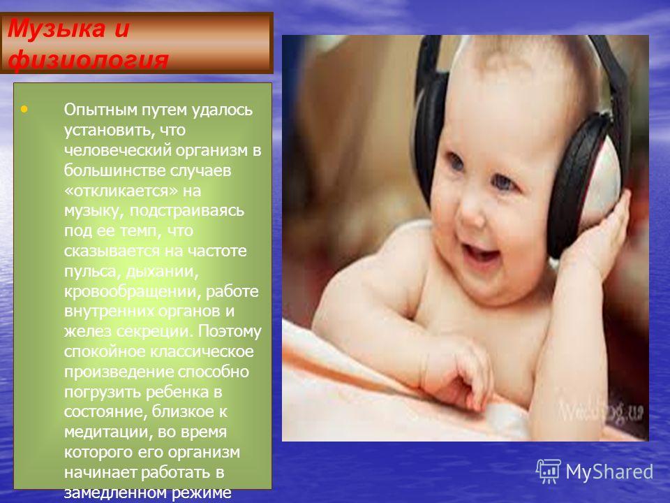 Музыка и физиология Опытным путем удалось установить, что человеческий организм в большинстве случаев «откликается» на музыку, подстраиваясь под ее темп, что сказывается на частоте пульса, дыхании, кровообращении, работе внутренних органов и желез се