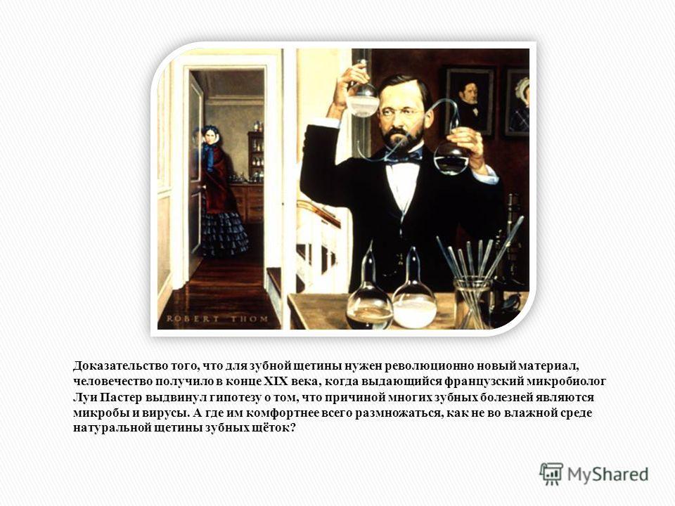 Доказательство того, что для зубной щетины нужен революционно новый материал, человечество получило в конце XIX века, когда выдающийся французский микробиолог Луи Пастер выдвинул гипотезу о том, что причиной многих зубных болезней являются микробы и