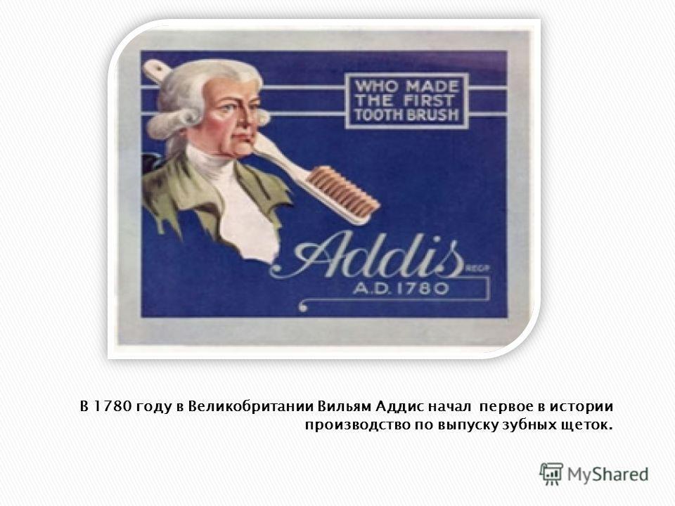 В 1780 году в Великобритании Вильям Аддис начал первое в истории производство по выпуску зубных щеток.