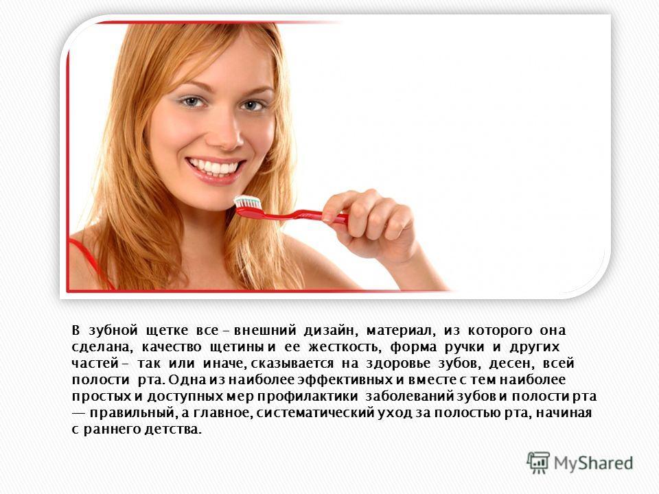 В зубной щетке все - внешний дизайн, материал, из которого она сделана, качество щетины и ее жесткость, форма ручки и других частей - так или иначе, сказывается на здоровье зубов, десен, всей полости рта. Одна из наиболее эффективных и вместе с тем н