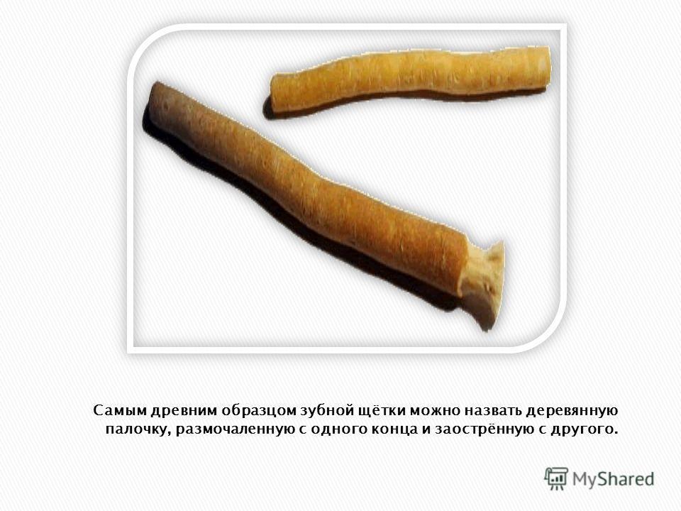 Самым древним образцом зубной щётки можно назвать деревянную палочку, размочаленную с одного конца и заострённую с другого.