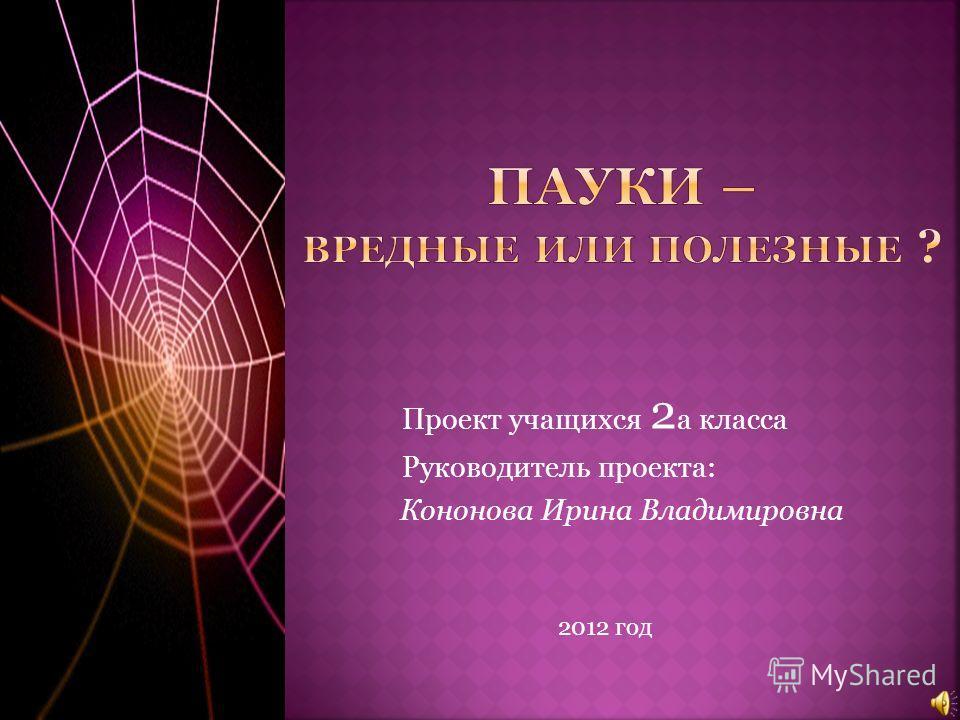 Проект учащихся 2 а класса Руководитель проекта: Кононова Ирина Владимировна 2012 год