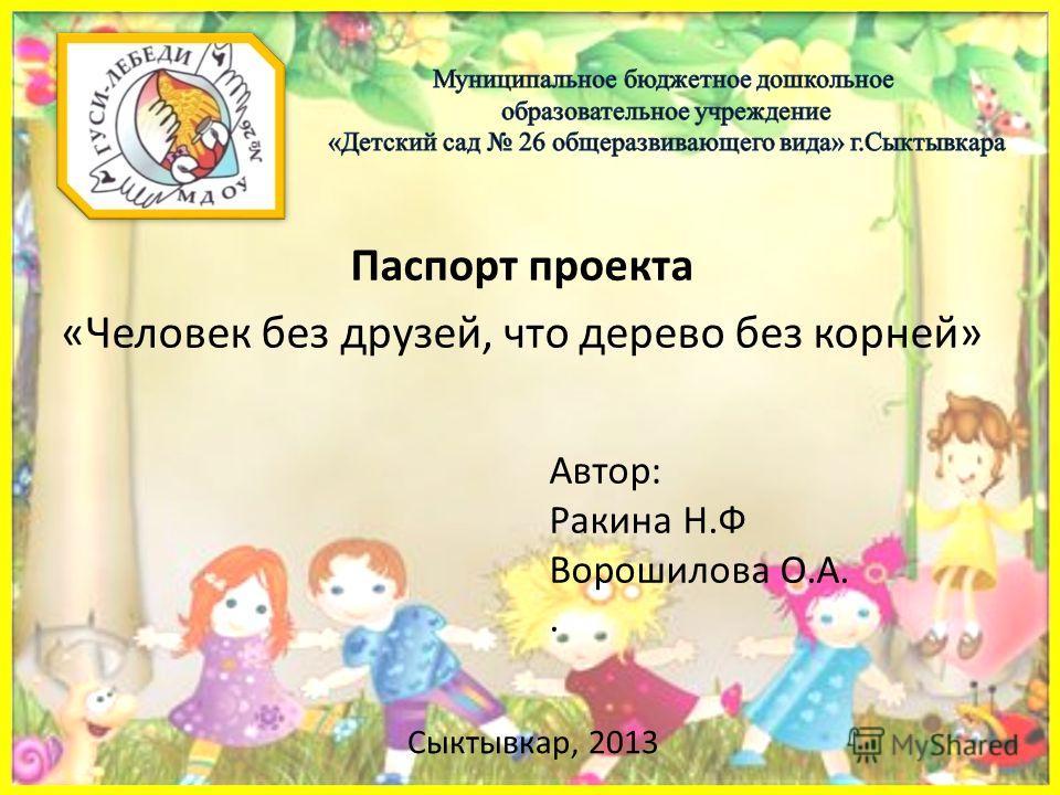 Паспорт проекта «Человек без друзей, что дерево без корней» Автор: Ракина Н.Ф Ворошилова О.А.. Сыктывкар, 2013