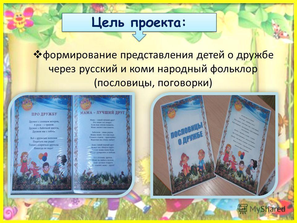 формирование представления детей о дружбе через русский и коми народный фольклор (пословицы, поговорки) Цель проекта: