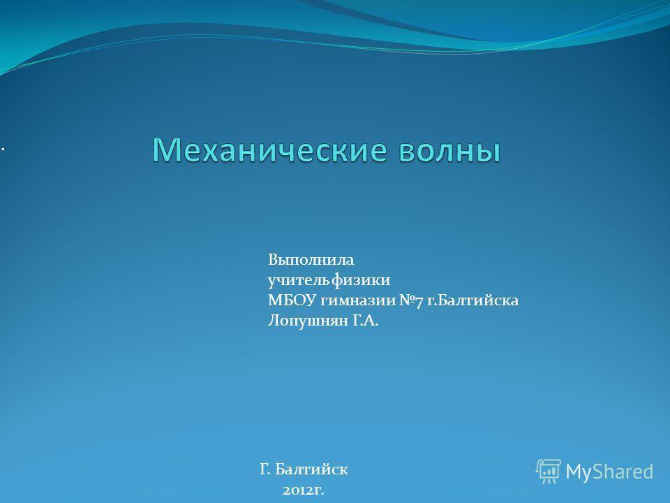 . Г. Балтийск 2012 г. Выполнила учитель физики МБОУ гимназии 7 г.Балтийска Лопушнян Г.А.