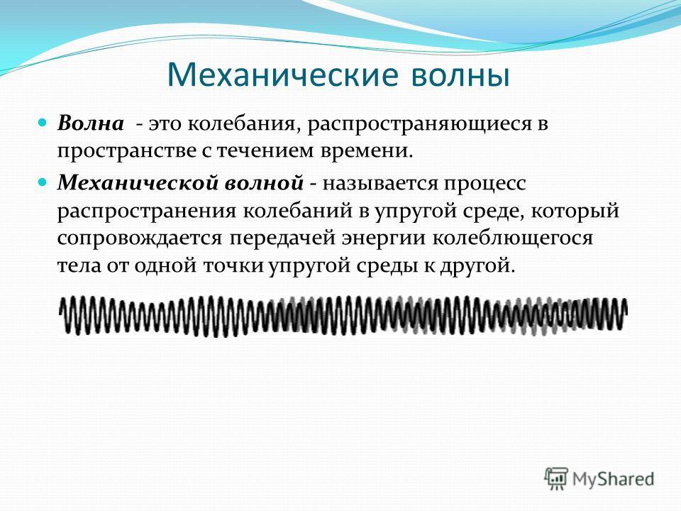 Механические волны Волна - это колебания, распространяющиеся в пространстве с течением времени. Механической волной - называется процесс распространения колебаний в упругой среде, который сопровождается передачей энергии колеблющегося тела от одной т
