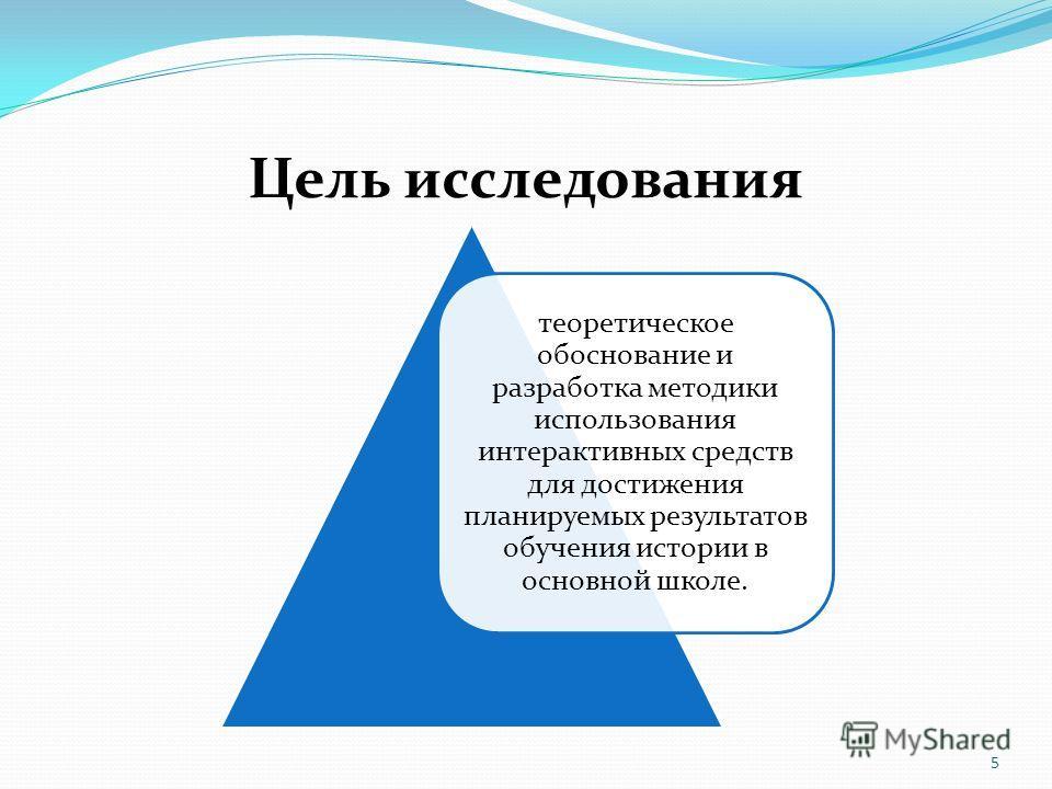 Цель исследования теоретическое обоснование и разработка методики использования интерактивных средств для достижения планируемых результатов обучения истории в основной школе. 5