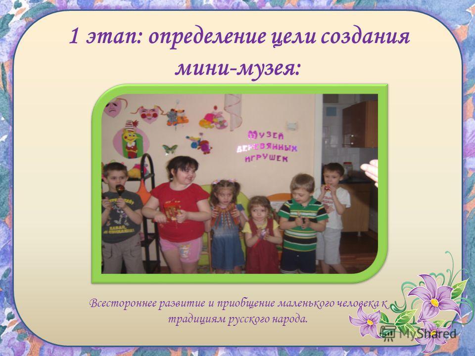 1 этап: определение цели создания мини-музея: Всестороннее развитие и приобщение маленького человека к традициям русского народа.