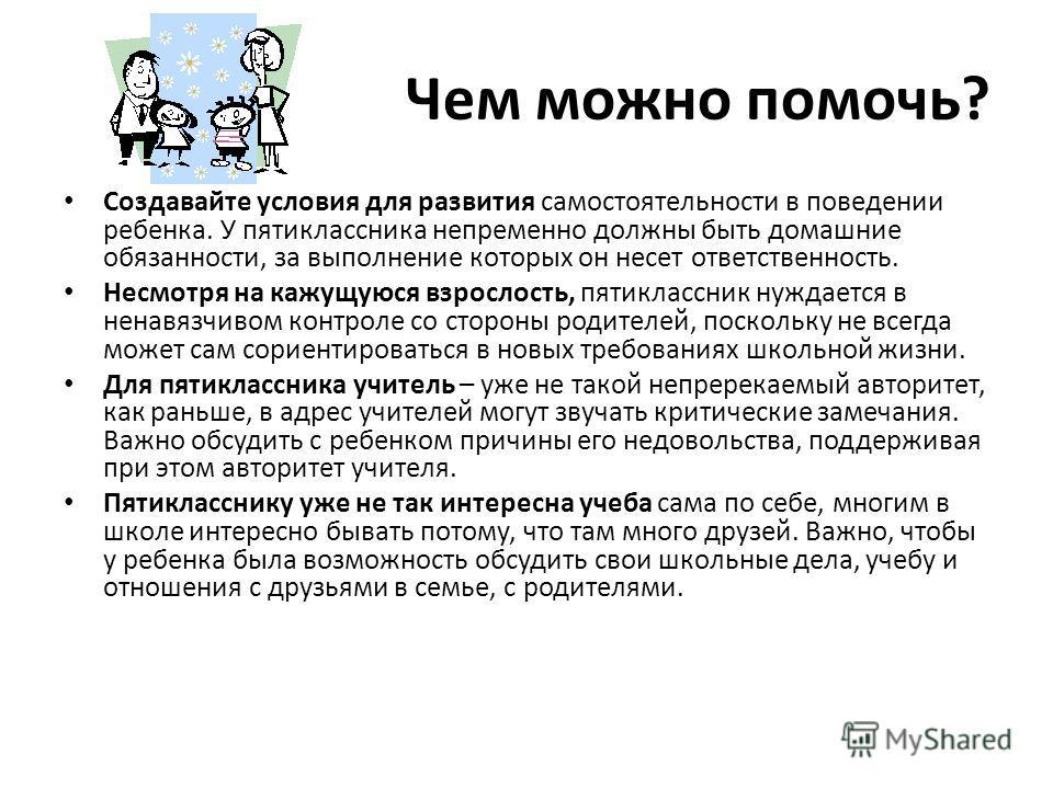 Чем можно помочь? Создавайте условия для развития самостоятельности в поведении ребенка. У пятиклассника непременно должны быть домашние обязанности, за выполнение которых он несет ответственность. Несмотря на кажущуюся взрослость, пятиклассник нужда