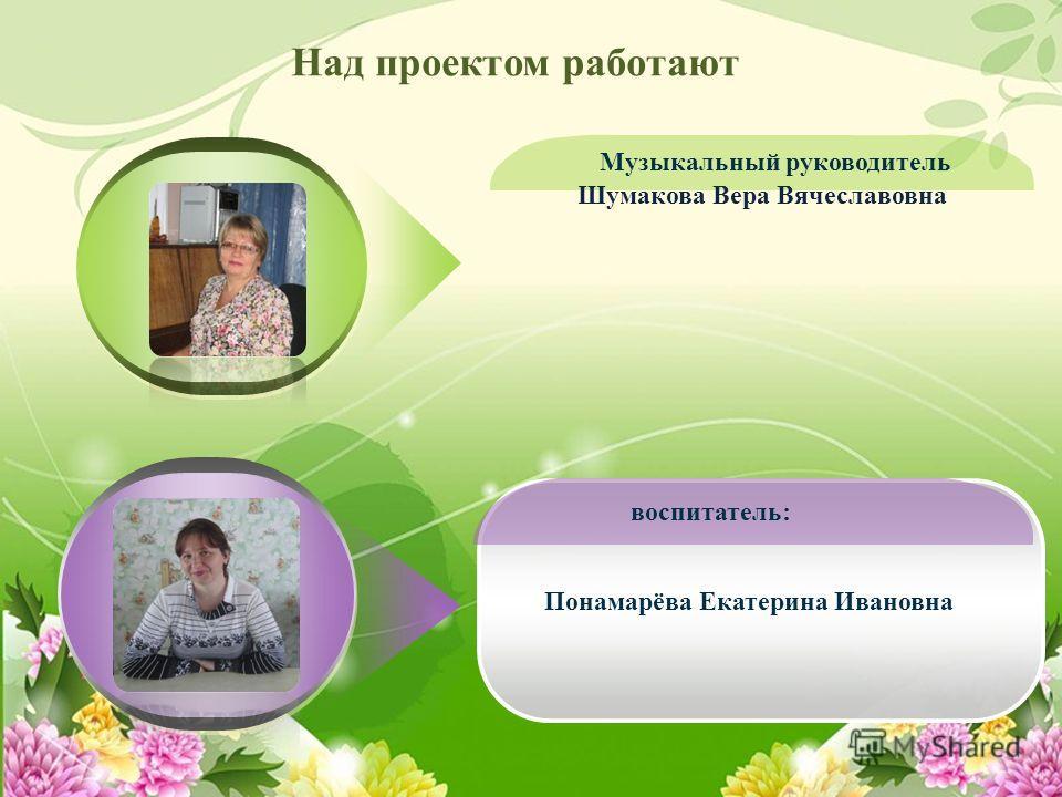 Над проектом работают Понамарёва Екатерина Ивановна Шумакова Вера Вячеславовна Музыкальный руководитель воспитатель: