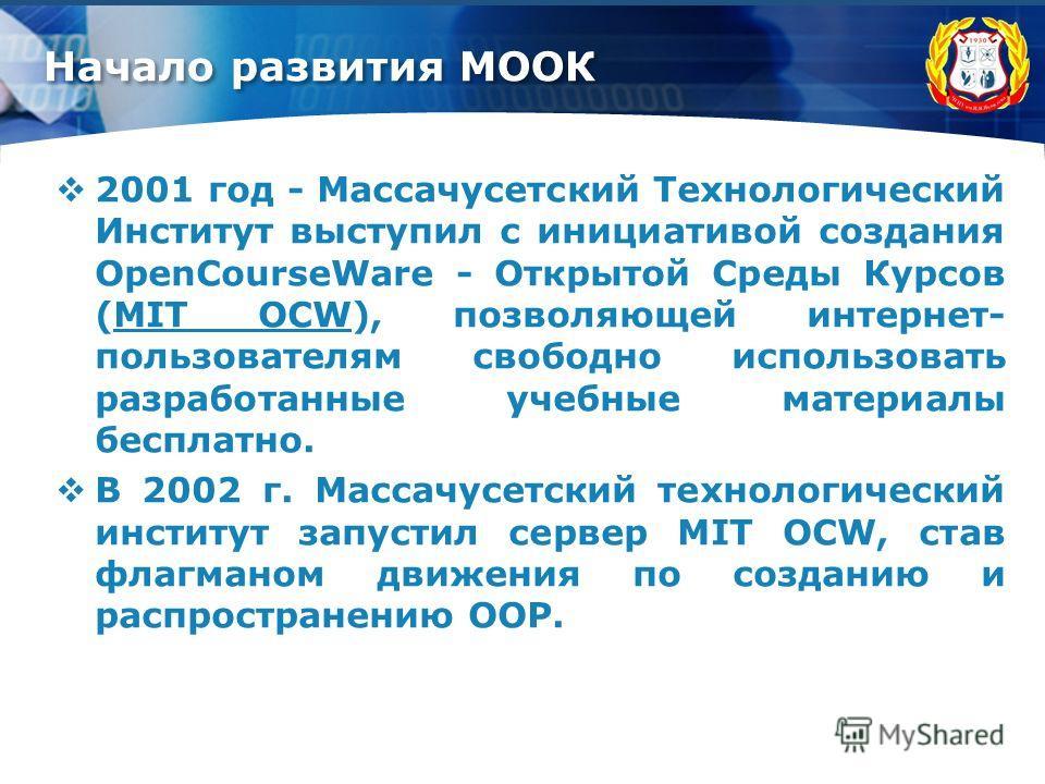 Начало развития МООК 2001 год - Массачусетский Технологический Институт выступил с инициативой создания OpenCourseWare - Открытой Среды Курсов (MIT OCW), позволяющей интернет- пользователям свободно использовать разработанные учебные материалы беспла