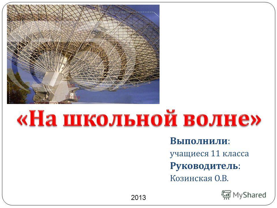Выполнили : учащиеся 11 класса Руководитель : Козинская О. В. 2013