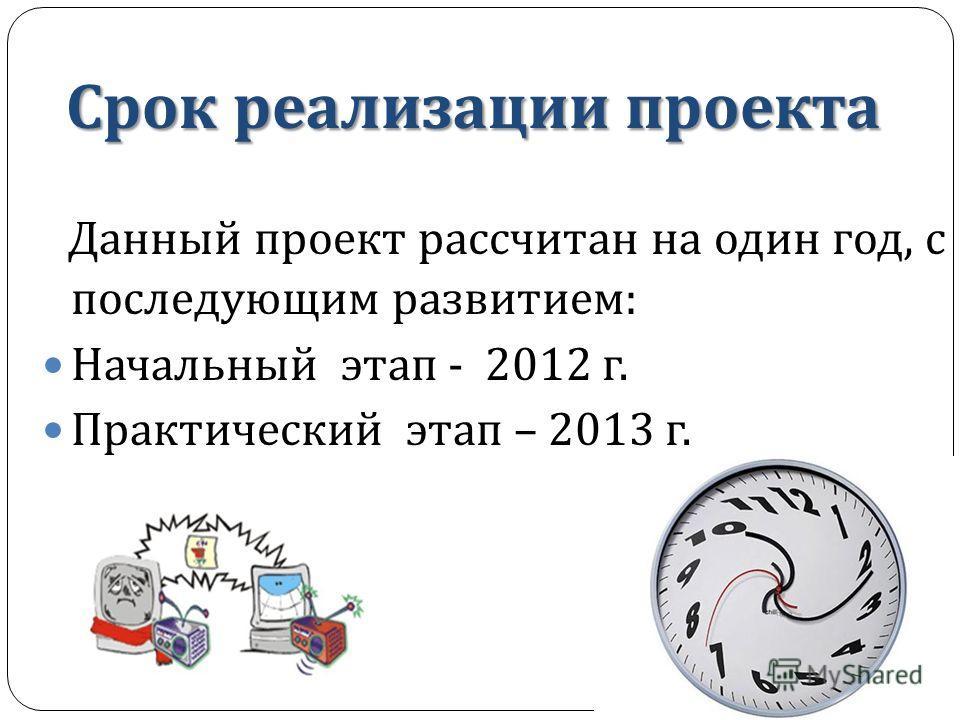 Срок реализации проекта Данный проект рассчитан на один год, с последующим развитием : Начальный этап - 2012 г. Практический этап – 2013 г.
