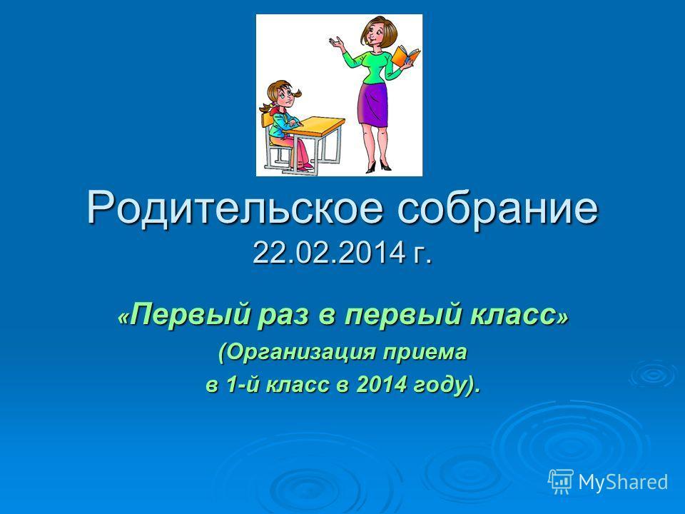 Родительское собрание 22.02.2014 г. « Первый раз в первый класс » (Организация приема в 1-й класс в 2014 году).