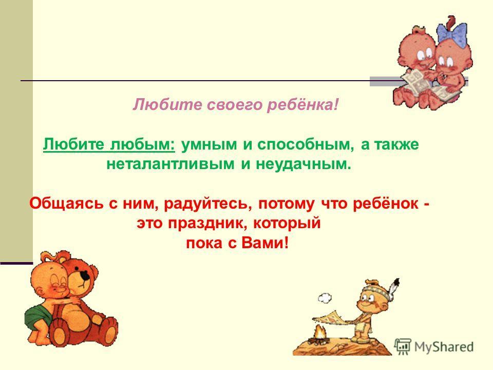 Любите своего ребёнка! Любите любым: умным и способным, а также неталантливым и неудачным. Общаясь с ним, радуйтесь, потому что ребёнок - это праздник, который пока с Вами!